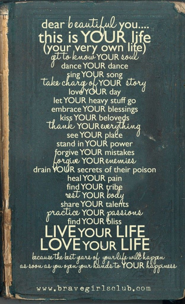 Dear beautiful you..... LIVE your LIFE, LOVE your LIFE...