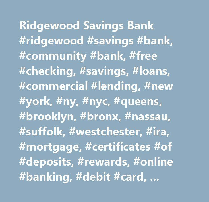 Ridgewood Savings Bank #ridgewood #savings #bank, #community #bank, #free #checking, #savings, #loans, #commercial #lending, #new #york, #ny, #nyc, #queens, #brooklyn, #bronx, #nassau, #suffolk, #westchester, #ira, #mortgage, #certificates #of #deposits, #rewards, #online #banking, #debit #card, #mobile #banking…