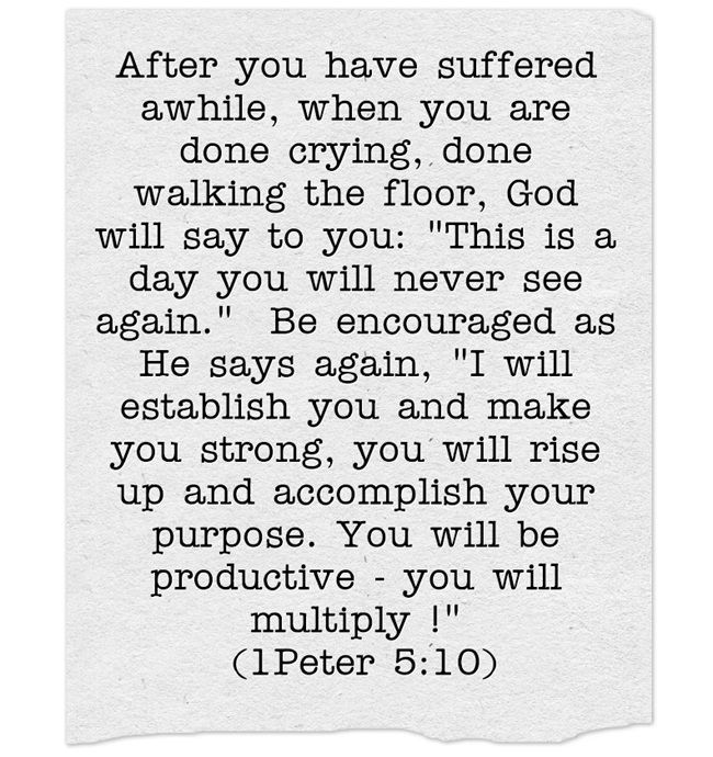 After you have suffered awhile, when you are done crying, done walking the floor, God will say to you: This is a day you will never see again. Be encouraged as He says again, I will establish you and make you strong, you will rise up and accomplish your purpose. You will be productive - you will multiply ! (1Peter 5:10)