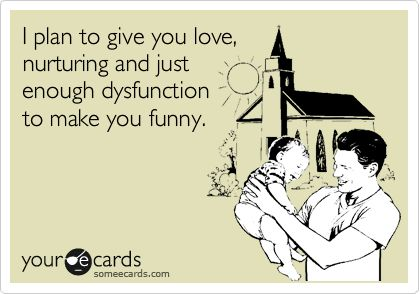 Funny Baby Ecard: I plan to give you love, nurturing and just enough dysfunction to make you funny.