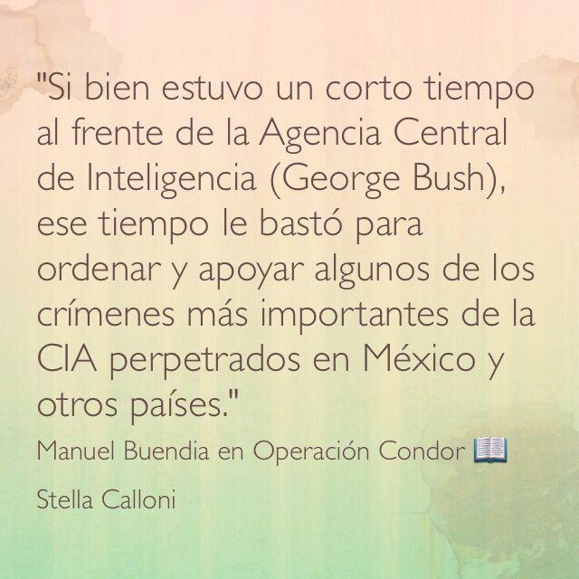 """""""Si bien estuvo un corto tiempo al frente de la Agencia Central de Inteligencia (George Bush), ese tiempo le bastó para ordenar y apoyar algunos de los crímenes más importantes de la CIA perpetrados en México y otros países."""" Manuel Buendia en Operación Cóndor;  Stella Calloni."""
