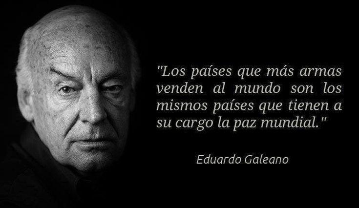 """""""Los paises q mas armas venden al mundo son los mismos q tienen a su cargo la paz mundial"""" E. Galeano pic.twitter.com/W29eavCI46"""" @arayamas"""