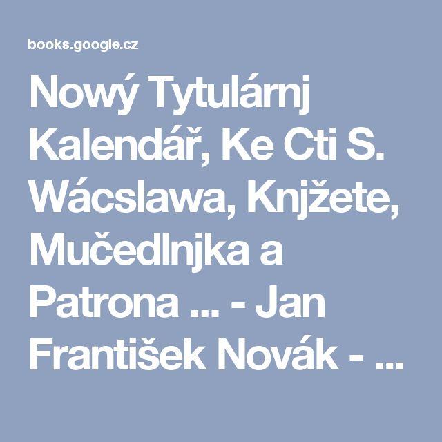 Nowý Tytulárnj Kalendář, Ke Cti S. Wácslawa, Knjžete, Mučedlnjka a Patrona ... - Jan František Novák - Knihy Google
