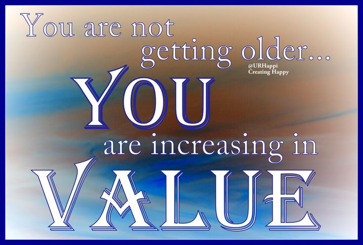 Just think....You are not getting older....YOU are