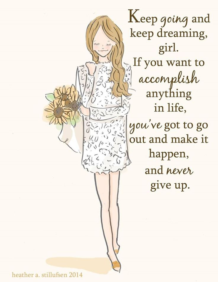 Keep going & keep dreaming, girl. If you want to accomplish anything in life, you've got to go out & make it happen & never give up.