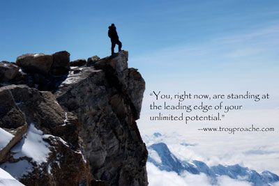 """""""You, right now, are standing on the leading edge of you unlimited potential."""" www.troyproache.com"""
