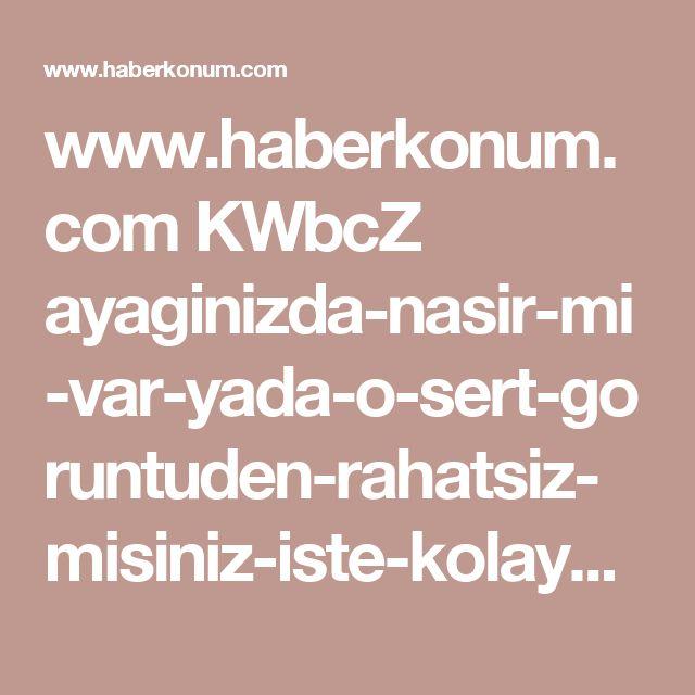 www.haberkonum.com KWbcZ ayaginizda-nasir-mi-var-yada-o-sert-goruntuden-rahatsiz-misiniz-iste-kolayca-nasiri-yokeden-o-yontem-g1560.html