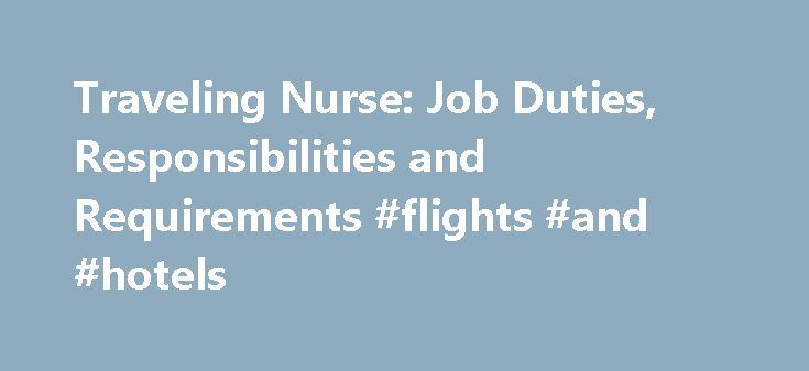 Traveling Nurse: Job Duties, Responsibilities and Requirements #flights #and #hotels http://travel.remmont.com/traveling-nurse-job-duties-responsibilities-and-requirements-flights-and-hotels/  #traveling nurse # Traveling Nurse: Job Duties, Responsibilities and Requirements Essential Information A traveling nurse is a healthcare professional who assists chronically-ill or homebound patients, or helps medical facilities with staffing shortages. Along with the many duties associated with…