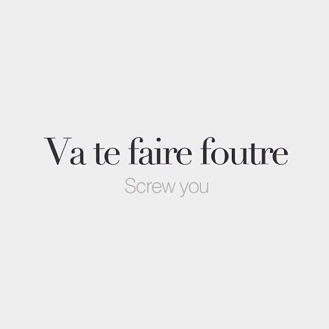Va te faire foutre   Screw you   /va tə fεʁ futʁ/