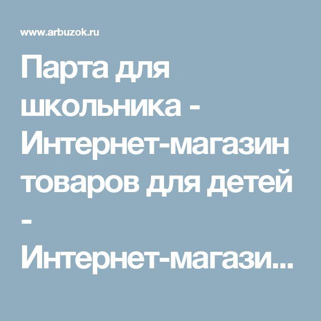 Парта для школьника - Интернет-магазин товаров для детей - Интернет-магазины Москвы - Сравнить цены в интернет-магазинах. Поиск низкой цены - Каталог товаров. Цены, скидки, распродажи