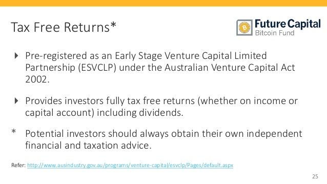25  Tax Free Returns*   Pre-registered as an Early Stage Venture Capital Limited  Partnership (ESVCLP) under the Australian Venture Capital Act  2002.   Provides investors fully tax free returns (whether on income or  capital account) including dividends.  * Potential investors should always obtain their own independent  financial and taxation advice.  Refer: http://www.ausindustry.gov.au/programs/venture-capital/esvclp/Pages/default.aspx