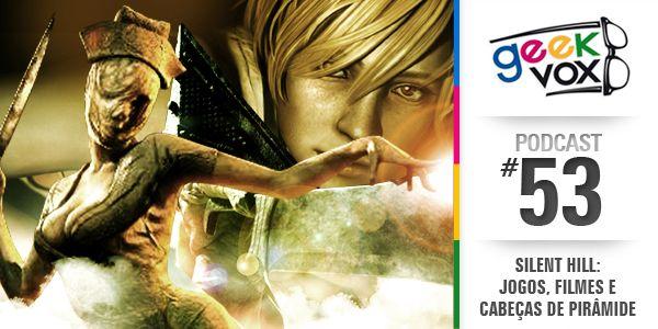 Geek Vox #53 - Silent Hill: Jogos, Filmes e Cabeças de Pirâmide