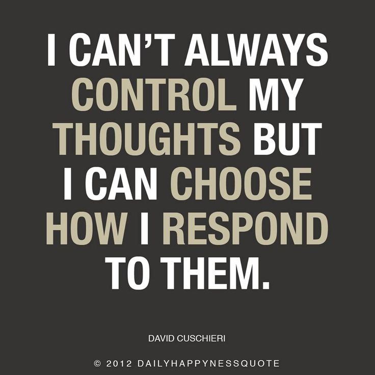 I can't always control my thoughts but I can choose how I respond to them.