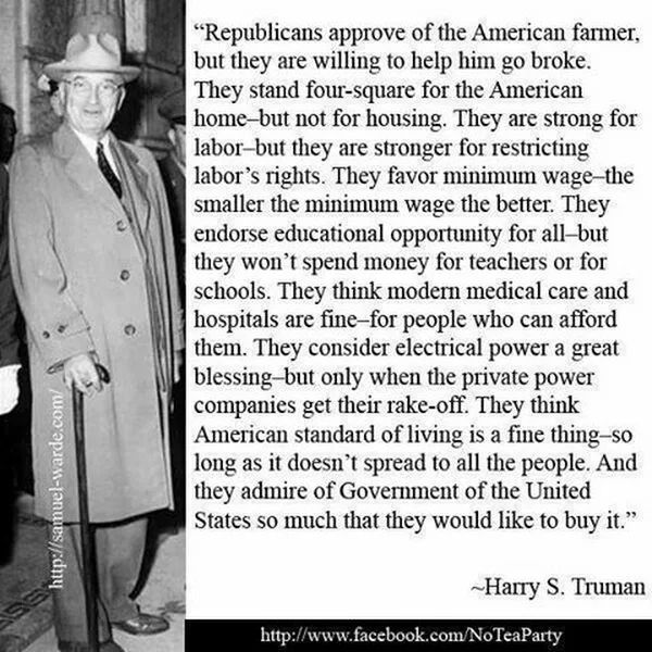 """Republicans approve of the American farmer, but they are willing to help him go broke. They stand four-square f/the American home-but not f/housing. They are strong f/labor-but they are stronger f/restricting labor's rights. They favor min wage-the smaller the min wage the better. They endorse educational opportunity f/all-but they won't spend money f/teachers or f/schools. They think modern medical care & hospitals are fine-f/people who can afford them..."" --Harry S. Truman"