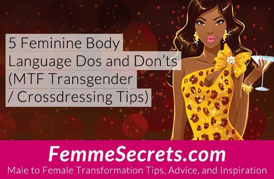 5 Feminine Body Language Dos and Don'ts (MTF Transgender / Crossdressing Tips):  http://feminizationsecrets.com/transgender-crossdressing-body-language-do-dont/