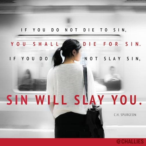 """If you do not die to sin, you shall die for sin. If you do not slay sin, sin will slay you."" (C.H. Spurgeon)"
