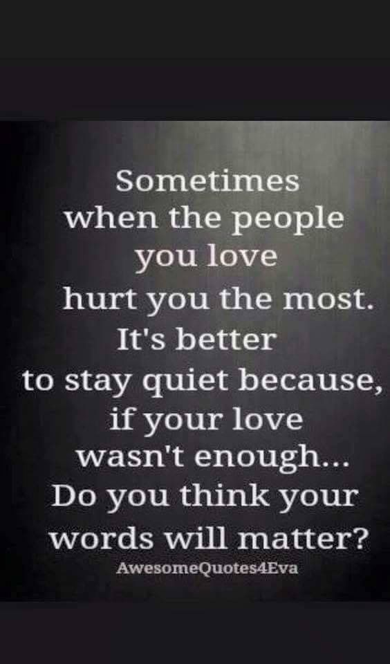 Sometimes When The People You Love Hurt You The Most Its Better To Stay Quiet Because If Your Love Wasnt Enough Do You Th