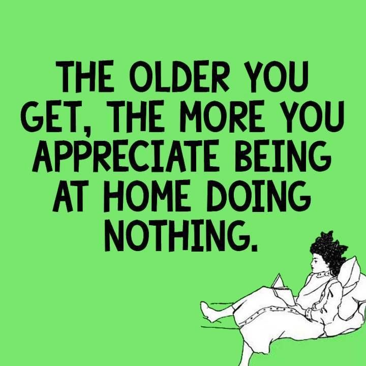 Witty Quotes With Pictures: The Older You Get, The More You Appreciate Being At Home