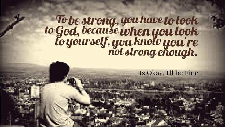 To be strong, you have to look to God, because when you look to yourself, you know you're not strong enough.  #Feelings #MotivationalQuotes #Quotes #ItsOkayIIIbeFine