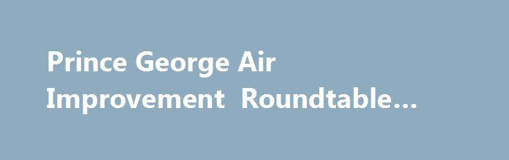 Prince George Air Improvement Roundtable #online #schoold http://ohio.remmont.com/prince-george-air-improvement-roundtable-online-schoold/  # NEW Videos – Share our videos with your friends and help encourage air quality improvements across all sectors of the community. Find out What You Can Do to be part of the solution. What's the Air like Today: Live information on local and provincial air quality including Air Quality Health Index, hourly air quality monitoring data, and air quality…