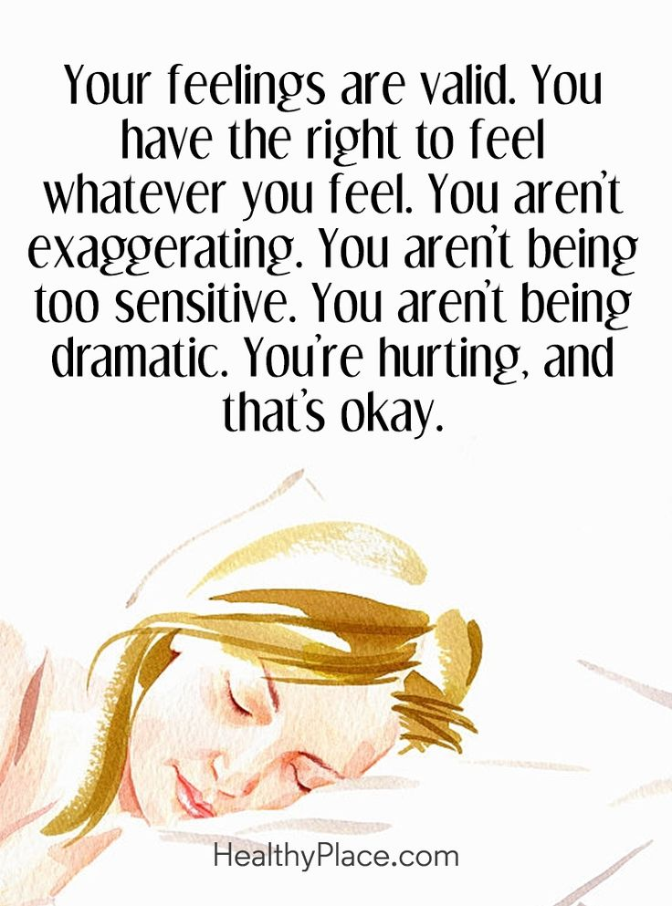 Quote on mental health: Your feelings are valid. You have the right to feel whatever you feel. You aren't exaggerating. You aren.t being sensitive. You aren't being dramatic. You're hurting, and that's okay. www.HealthyPlace.com