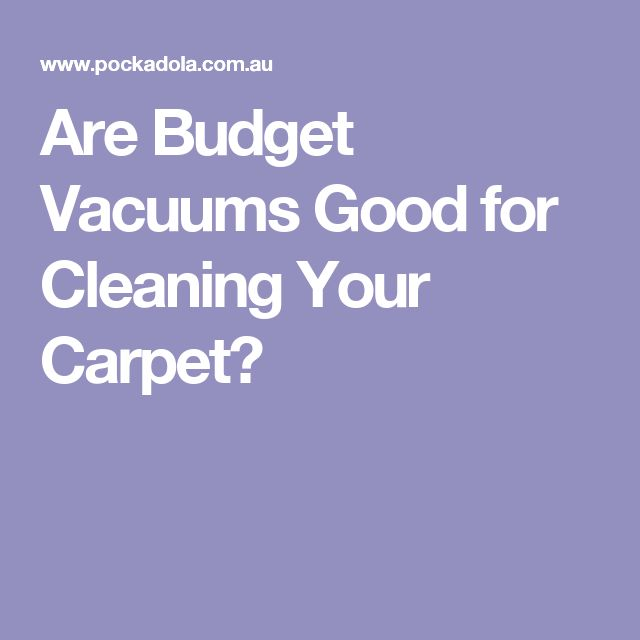 Are Budget Vacuums Good for Cleaning Your Carpet?