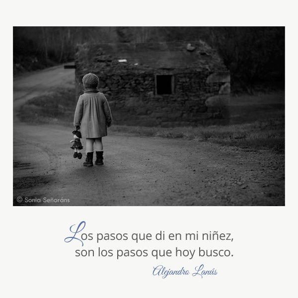 Los pasos que di en mi niñez, son los pasos que hoy busco. #Umbrales #AlejandroLanus #Aforismos