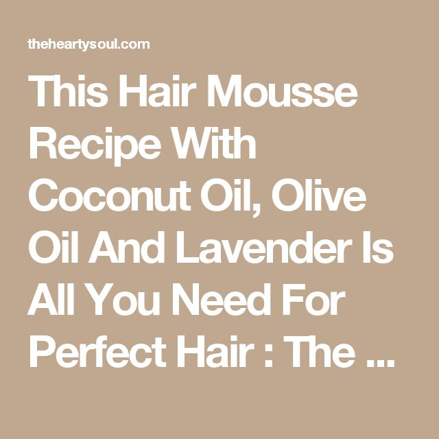 This Hair Mousse Recipe With Coconut Oil, Olive Oil And Lavender Is All You Need For Perfect Hair : The Hearty Soul