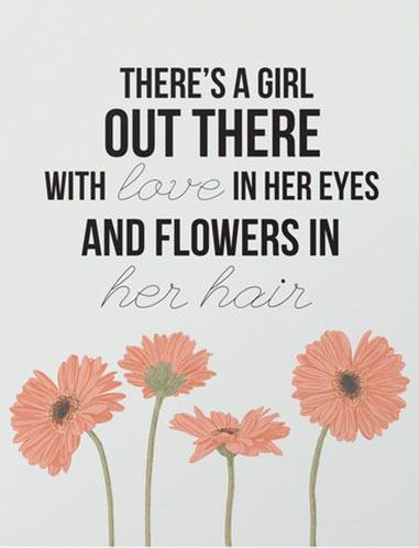 There's a girl out there with love in her eyes and flowers in her hair.