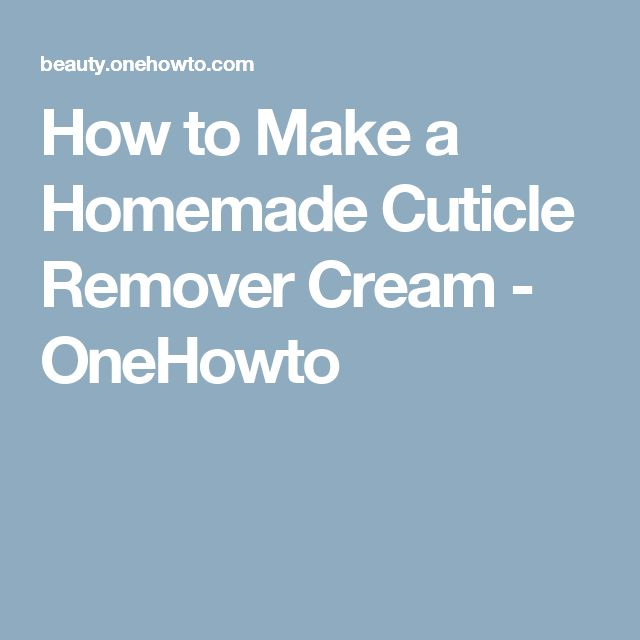 How to Make a Homemade Cuticle Remover Cream - OneHowto