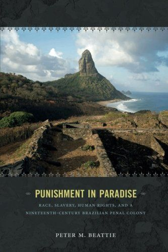 Punishment in Paradise: Race, Slavery, Human Rights, and a Nineteenth-Century Brazilian Penal Colony