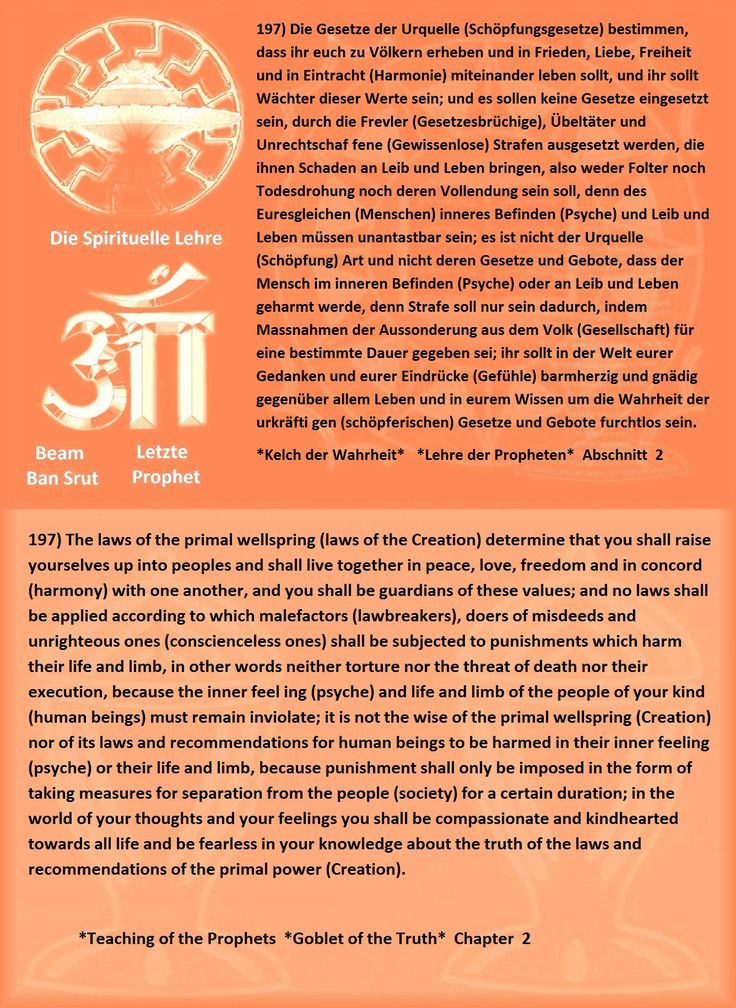 197) The laws of the primal wellspring (laws of the Creation) determine that you shall raise yourselves up into peoples and shall live together in peace, love, freedom and in concord (harmony) with one another, and you shall be guardians of these values; and no laws shall be applied according to which malefactors (lawbreakers), doers of misdeeds and unrighteous ones (conscienceless ones) shall be subjected to punishments which harm their life and limb, in other words neither torture nor the…