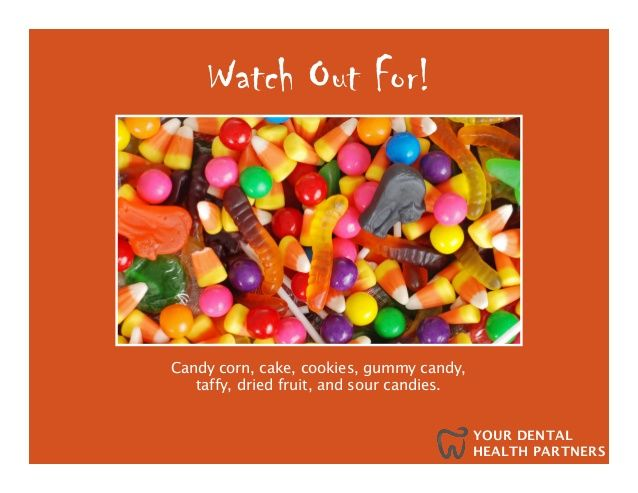 YOUR DENTAL  HEALTH PARTNERS  Watch Out For!  Candy corn, cake, cookies, gummy candy,  taffy, dried fruit, and sour candies.