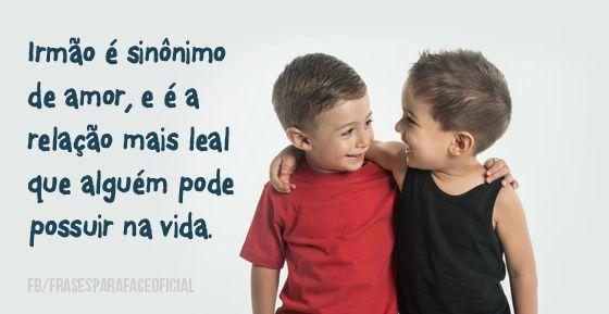 Irmão é sinônimo de amor, e é a relação mais leal que alguém pode possuir na vida. (Frases para Face)