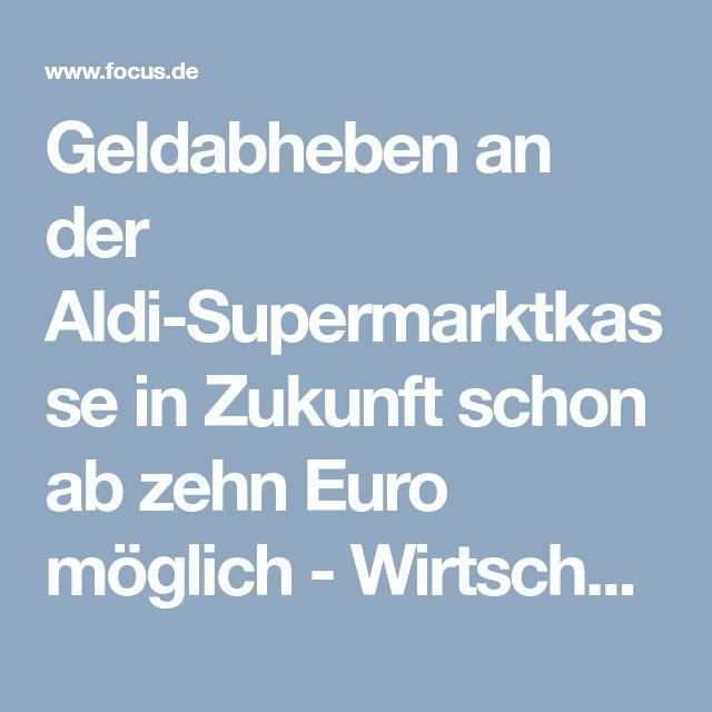 Geldabheben an der Aldi-Supermarktkasse in Zukunft schon ab zehn Euro möglich - Wirtschafts-News - FOCUS Online