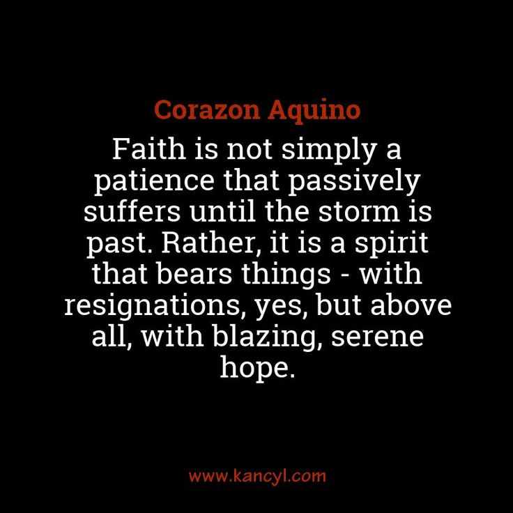 """""""Faith is not simply a patience that passively suffers until the storm is past. Rather, it is a spirit that bears things - with resignations, yes, but above all, with blazing, serene hope."""", Corazon Aquino"""
