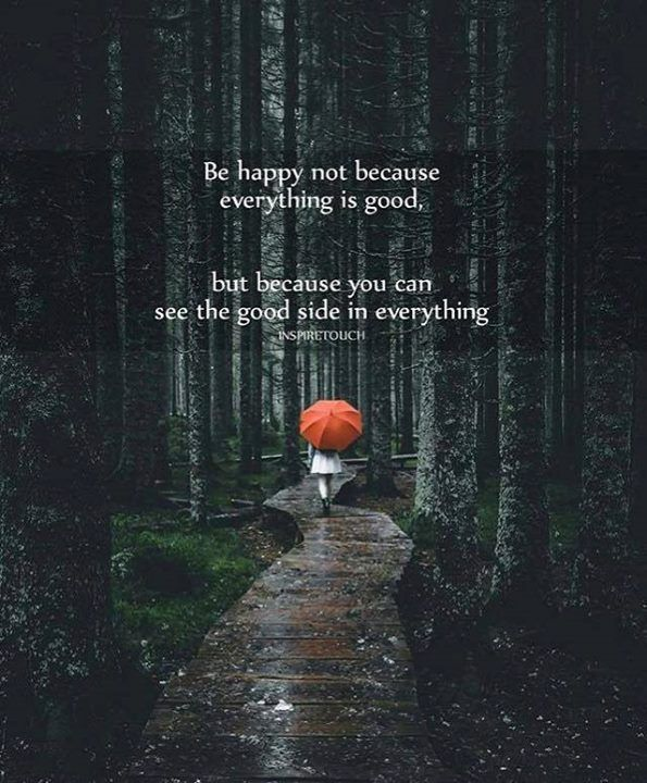 Be happy not because everything is good..