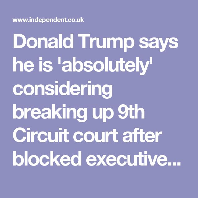 Donald Trump says he is 'absolutely' considering breaking up 9th Circuit court after blocked executive orders | The Independent