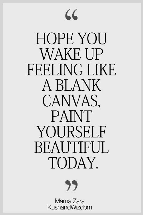Wake up feeling like a blank canvas, paint yourself beautiful today (with your thoughts, actions and words!)
