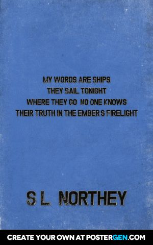 My words are ships they sail tonight where they go, no one knows their truth in the ember's firelight