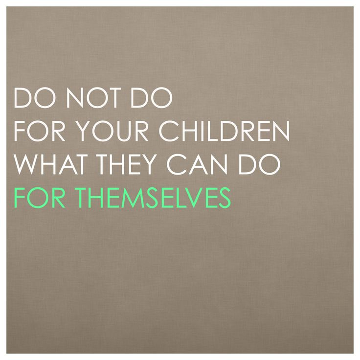 """Do not do for your children what they can do for themselves."" Yes, even babies."