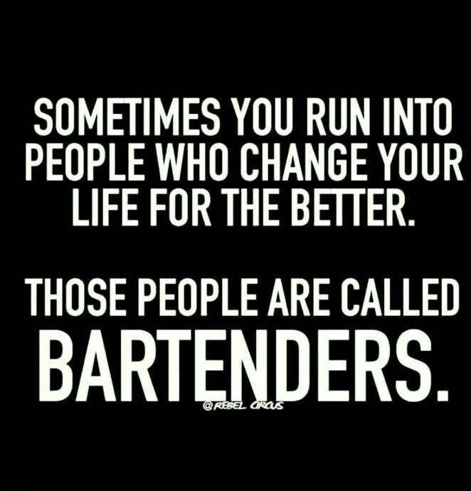 Sometimes You Run Into People Who Change Your Life For The Better Those People Are Called Bartenders Graphic Bartender Quotes Sarcastic Quotes Funny Quotes