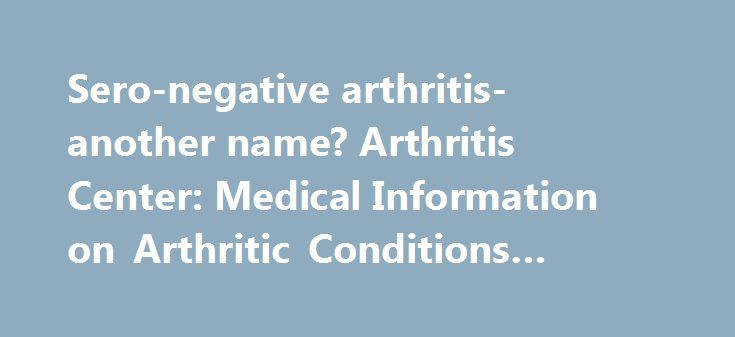 Sero-negative arthritis-another name? Arthritis Center: Medical Information on Arthritic Conditions #rhematoid #athritis http://real-estate.nef2.com/sero-negative-arthritis-another-name-arthritis-center-medical-information-on-arthritic-conditions-rhematoid-athritis/  # Viewer Question: I have just been diagnosed (after many years of nobody being able to tell me what was wrong) with 'sero-negative arthritis'. i.e. the sero comes from 'serum', meaning that blood tests show up negative when…