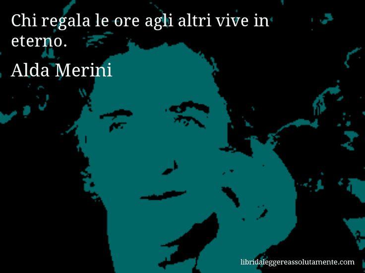 Aforisma di Alda Merini , Chi regala le ore agli altri vive in eterno.