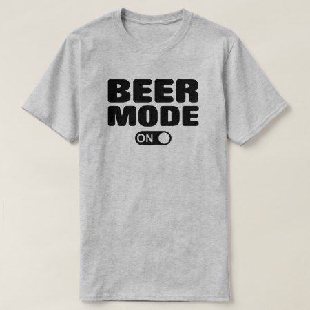 Beer Mode On T-Shirt - click to get yours right now!