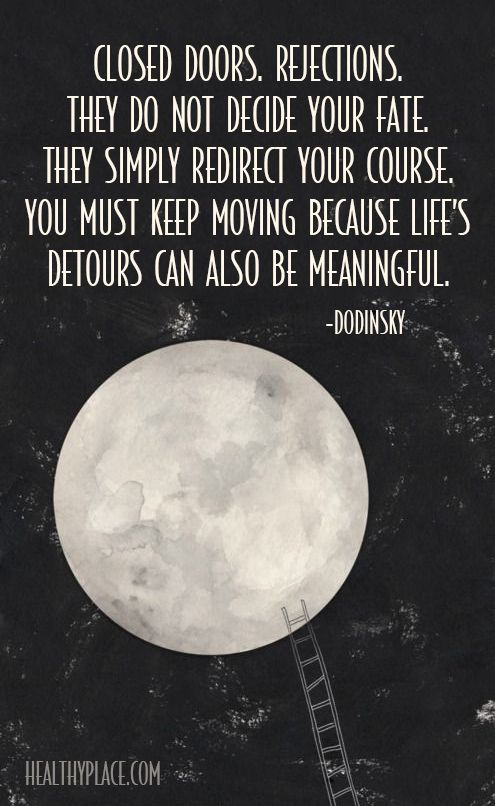 Positive Quote: Closed doors, rejections, They do not decide your fate, They simply redirect your course, you must keep moving because life's detours can also be meaningful. www.HealthyPlace.com