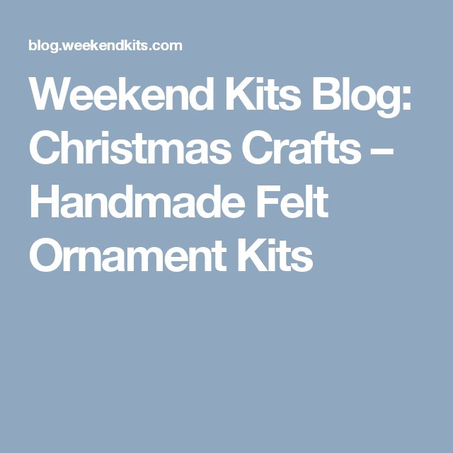 Weekend Kits Blog: Christmas Crafts – Handmade Felt Ornament Kits