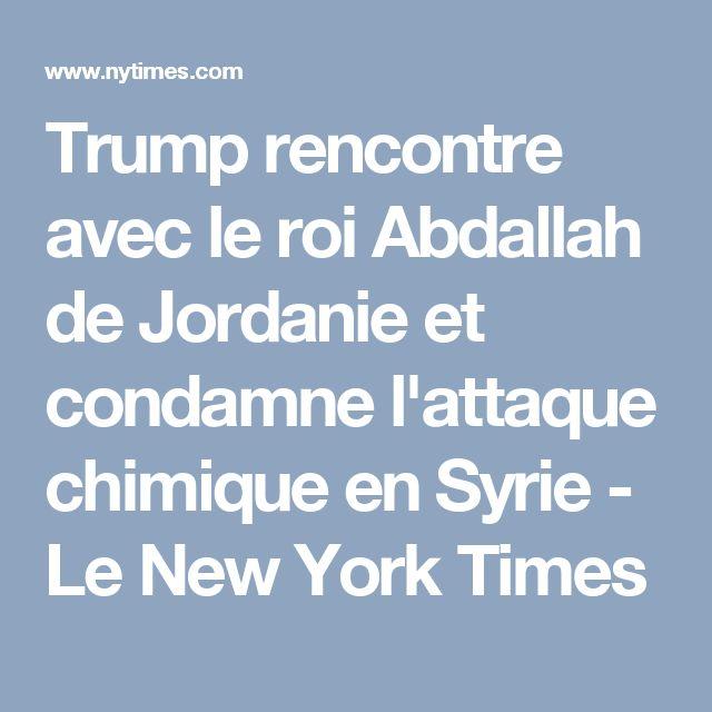 Trump rencontre avec le roi Abdallah de Jordanie et condamne l'attaque chimique en Syrie - Le New York Times