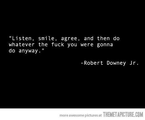 listen, smile, agree, and then do whatever the fuck you were gonna do anyway. – robert downey jr. #quote #words #inspiration