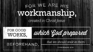 "Ephesians 2:10 (ESV) - "" For we are his workmanship, created in Christ Jesus for good works, which God prepared beforehand, that we should walk in them."" - Biblia.com"